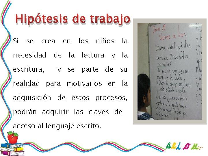 Hipótesis de trabajo Si se crea necesidad escritura, en los niños de la lectura