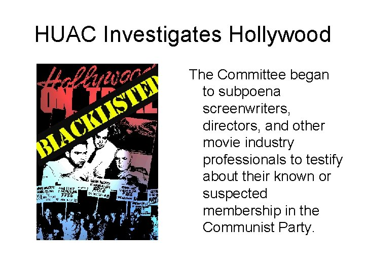 HUAC Investigates Hollywood The Committee began to subpoena screenwriters, directors, and other movie industry