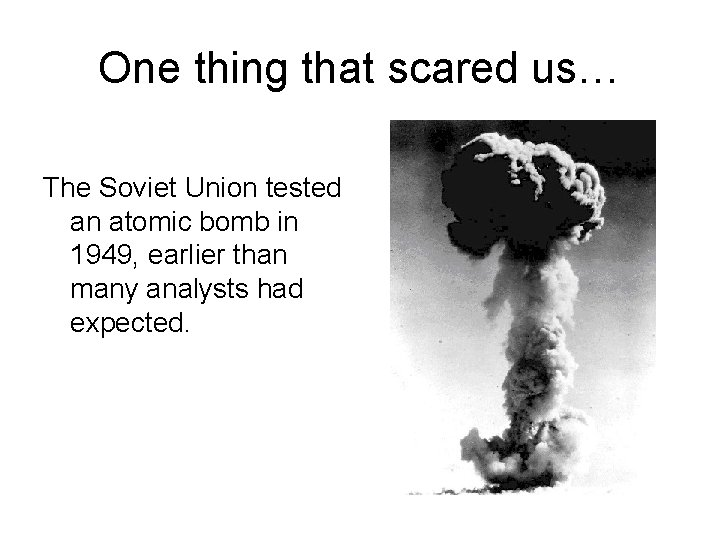 One thing that scared us… The Soviet Union tested an atomic bomb in 1949,