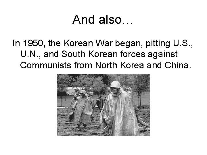 And also… In 1950, the Korean War began, pitting U. S. , U. N.
