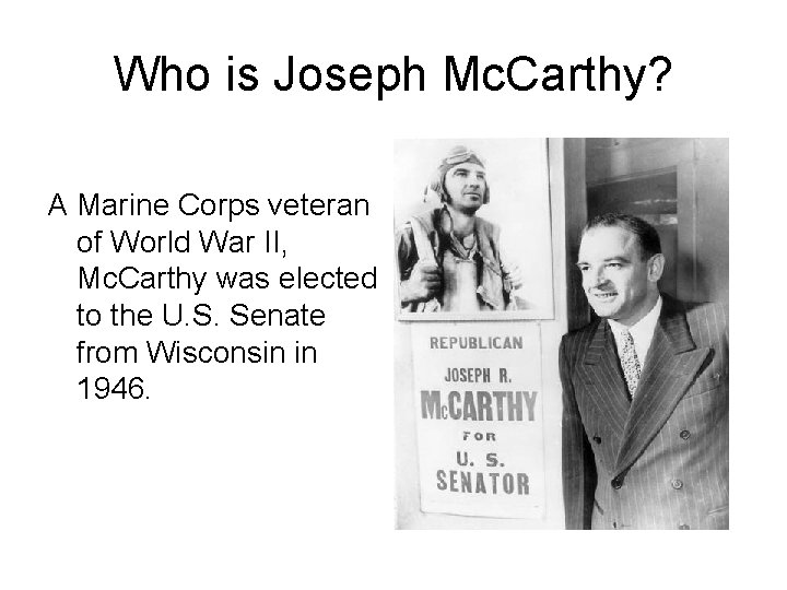 Who is Joseph Mc. Carthy? A Marine Corps veteran of World War II, Mc.