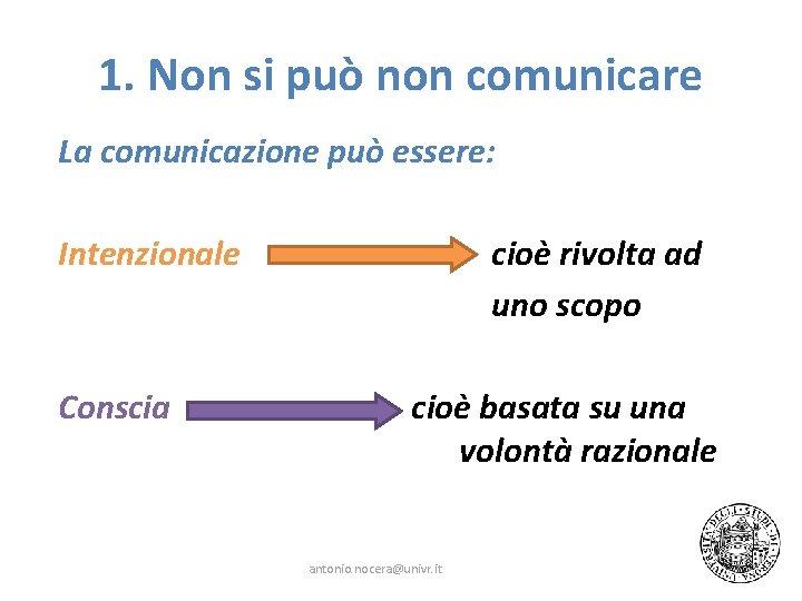 1. Non si può non comunicare La comunicazione può essere: Intenzionale Conscia cioè rivolta