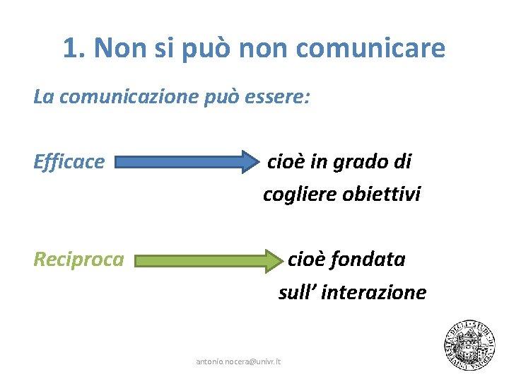 1. Non si può non comunicare La comunicazione può essere: Efficace Reciproca cioè in