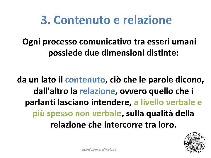 3. Contenuto e relazione Ogni processo comunicativo tra esseri umani possiede due dimensioni distinte: