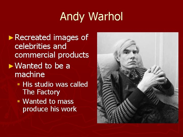 Andy Warhol ► Recreated images of celebrities and commercial products ► Wanted to be