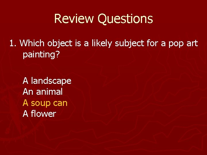 Review Questions 1. Which object is a likely subject for a pop art painting?