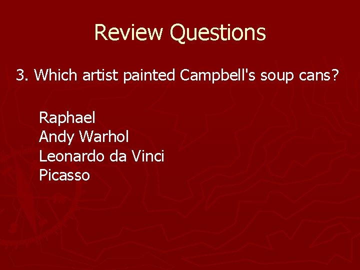 Review Questions 3. Which artist painted Campbell's soup cans? Raphael Andy Warhol Leonardo da