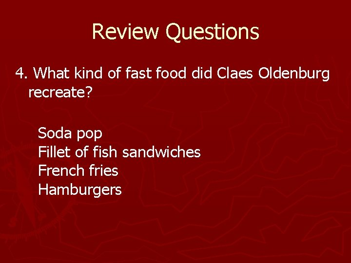 Review Questions 4. What kind of fast food did Claes Oldenburg recreate? Soda pop