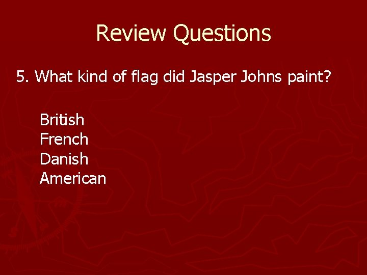 Review Questions 5. What kind of flag did Jasper Johns paint? British French Danish