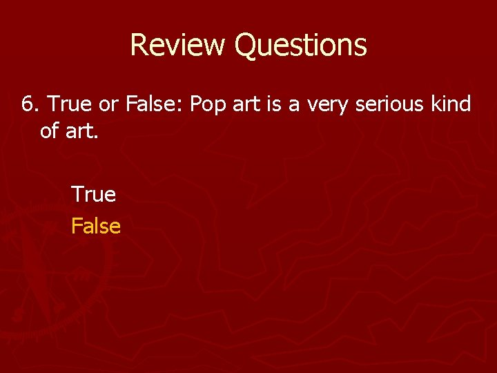 Review Questions 6. True or False: Pop art is a very serious kind of