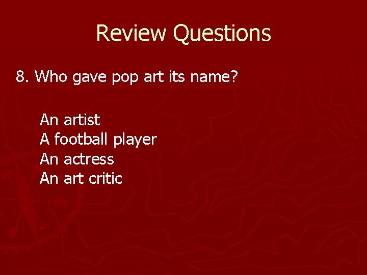 Review Questions 8. Who gave pop art its name? An artist A football player