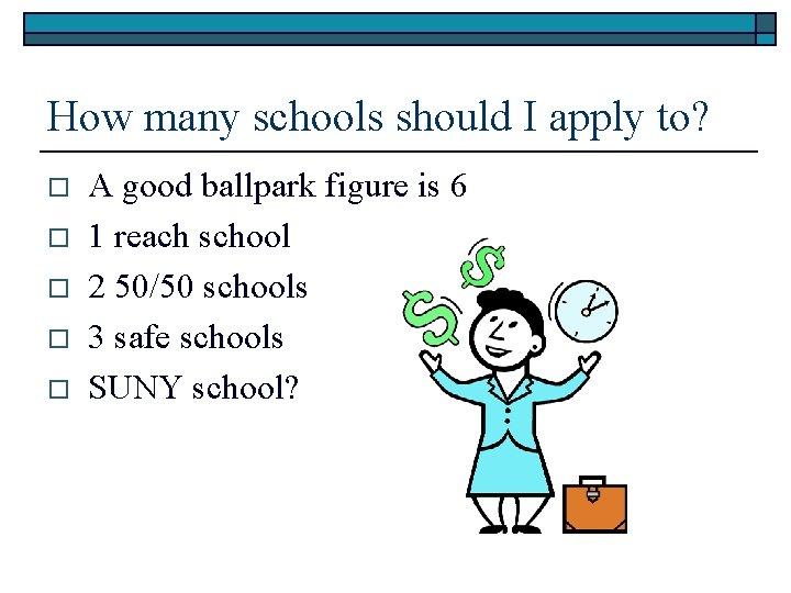 How many schools should I apply to? o o o A good ballpark figure