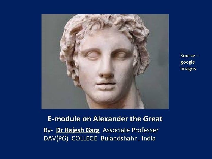 Source – google images E-module on Alexander the Great By- Dr Rajesh Garg Associate