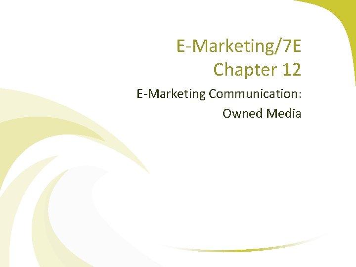 E-Marketing/7 E Chapter 12 E-Marketing Communication: Owned Media