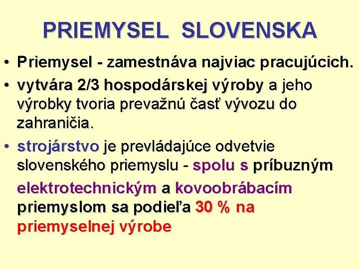PRIEMYSEL SLOVENSKA • Priemysel - zamestnáva najviac pracujúcich. • vytvára 2/3 hospodárskej výroby a