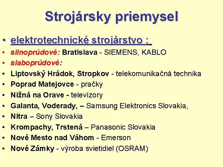 Strojársky priemysel • elektrotechnické strojárstvo : • • • silnoprúdové: Bratislava - SIEMENS, KABLO