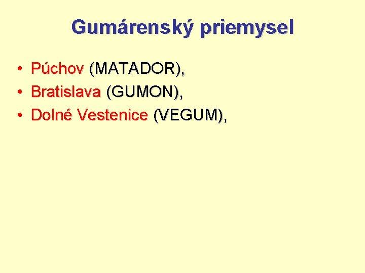 Gumárenský priemysel • Púchov (MATADOR), • Bratislava (GUMON), • Dolné Vestenice (VEGUM),
