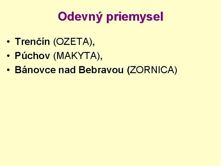 Odevný priemysel • Trenčín (OZETA), • Púchov (MAKYTA), • Bánovce nad Bebravou (ZORNICA)