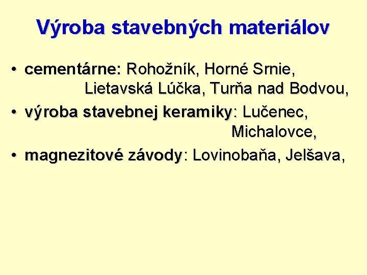 Výroba stavebných materiálov • cementárne: Rohožník, Horné Srnie, Lietavská Lúčka, Turňa nad Bodvou, •