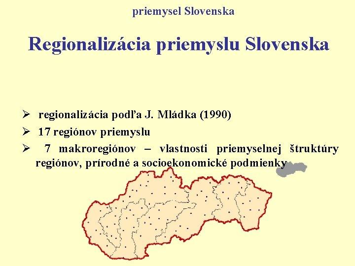 priemysel Slovenska Regionalizácia priemyslu Slovenska Ø regionalizácia podľa J. Mládka (1990) Ø 17 regiónov