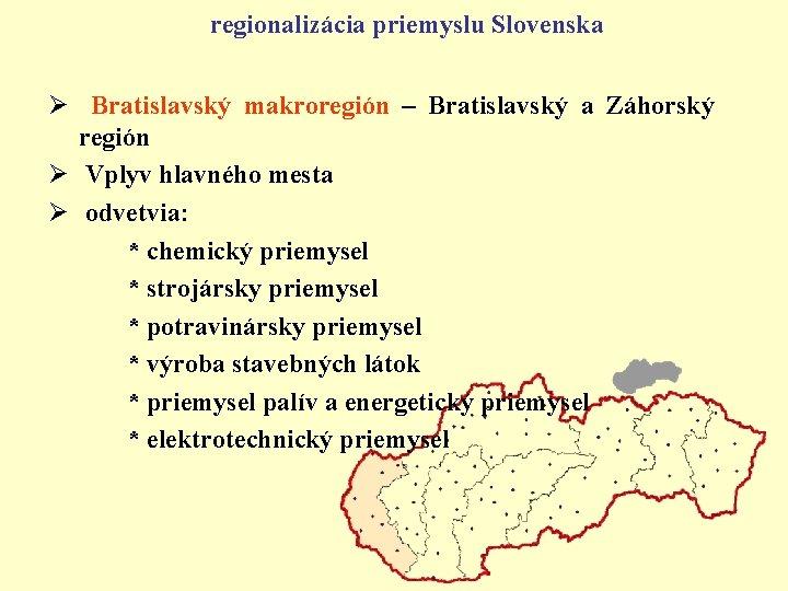 regionalizácia priemyslu Slovenska Ø Bratislavský makroregión – Bratislavský a Záhorský región Ø Vplyv hlavného
