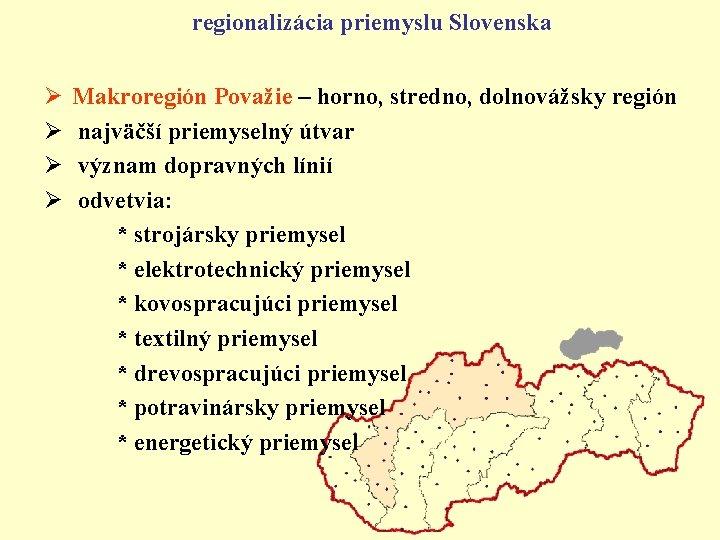 regionalizácia priemyslu Slovenska Ø Ø Makroregión Považie – horno, stredno, dolnovážsky región najväčší priemyselný