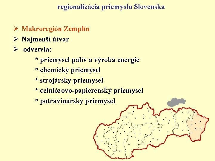 regionalizácia priemyslu Slovenska Ø Makroregión Zemplín Ø Najmenší útvar Ø odvetvia: * priemysel palív