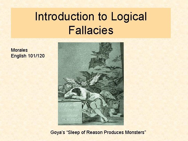 """Introduction to Logical Fallacies Morales English 101/120 Goya's """"Sleep of Reason Produces Monsters"""""""