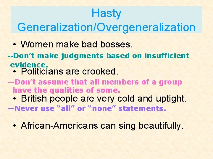Hasty Generalization/Overgeneralization • Women make bad bosses. --Don't make judgments based on insufficient evidence.