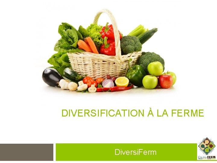 DIVERSIFICATION À LA FERME Diversi. Ferm