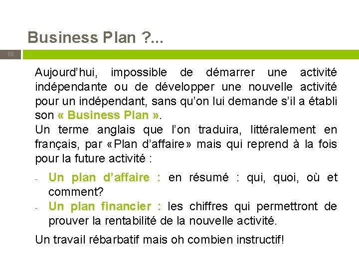Business Plan ? . . . 10 Aujourd'hui, impossible de démarrer une activité indépendante