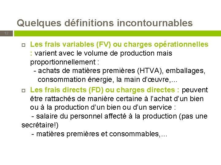 Quelques définitions incontournables 12 Les frais variables (FV) ou charges opérationnelles : varient avec