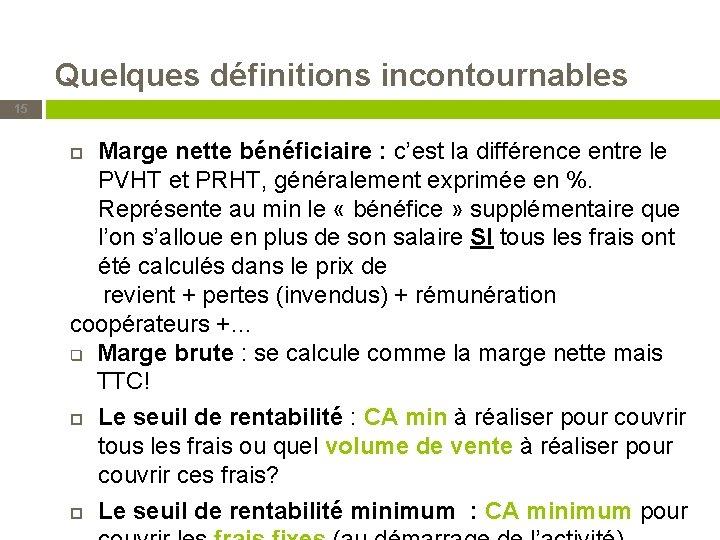 Quelques définitions incontournables 15 Marge nette bénéficiaire : c'est la différence entre le PVHT