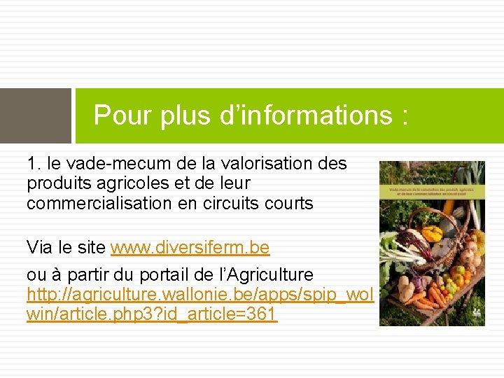 Pour plus d'informations : 1. le vade-mecum de la valorisation des produits agricoles et