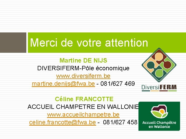 Merci de votre attention Martine DE NIJS DIVERSIFERM-Pôle économique www. diversiferm. be martine. denijs@fwa.