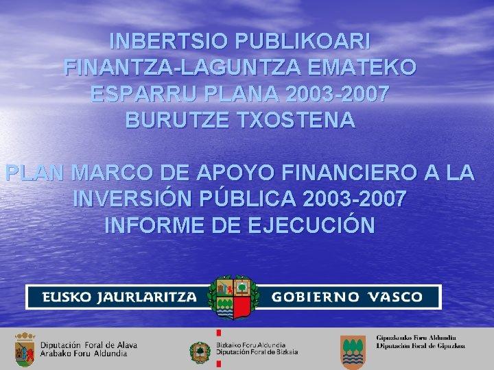 INBERTSIO PUBLIKOARI FINANTZA-LAGUNTZA EMATEKO ESPARRU PLANA 2003 -2007 BURUTZE TXOSTENA PLAN MARCO DE APOYO