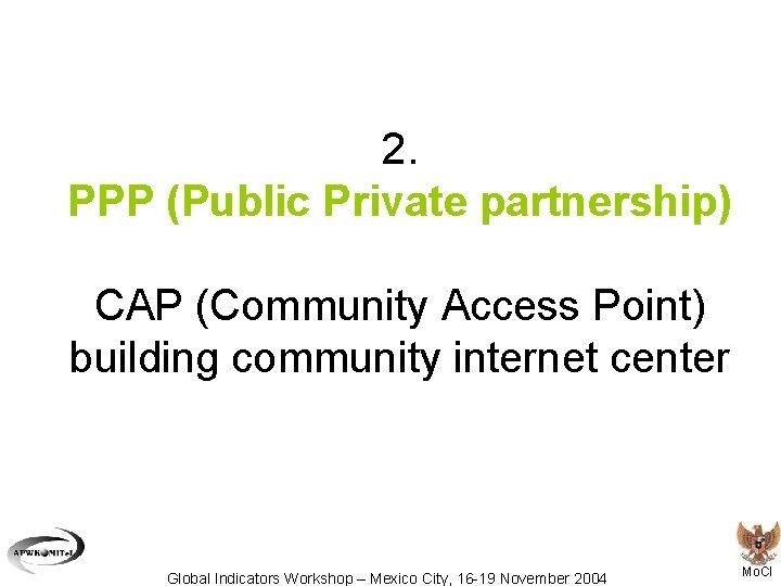 2. PPP (Public Private partnership) CAP (Community Access Point) building community internet center Global