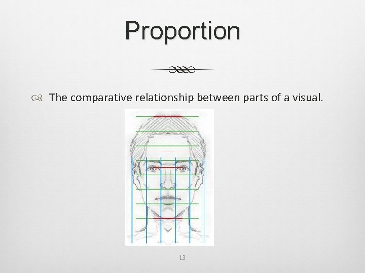 Proportion The comparative relationship between parts of a visual. 13