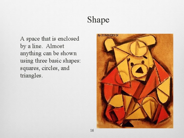 Shape A space that is enclosed by a line. Almost anything can be shown