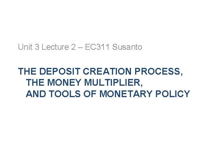 Unit 3 Lecture 2 – EC 311 Susanto THE DEPOSIT CREATION PROCESS, THE MONEY