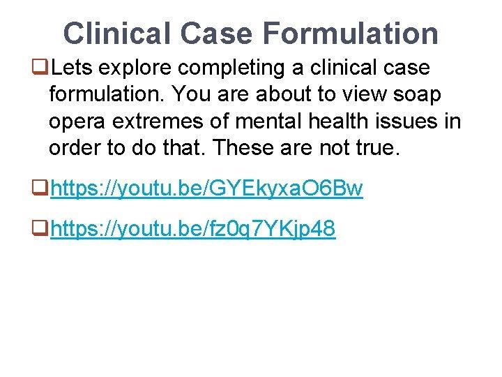 Clinical Case Formulation q. Lets explore completing a clinical case formulation. You are about