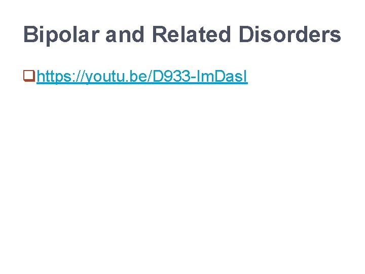 Bipolar and Related Disorders qhttps: //youtu. be/D 933 -Im. Das. I