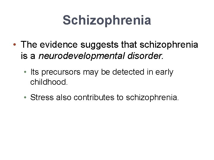 Schizophrenia • The evidence suggests that schizophrenia is a neurodevelopmental disorder. • Its precursors