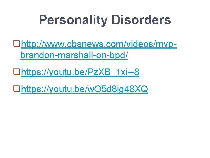 Personality Disorders qhttp: //www. cbsnews. com/videos/mvpbrandon-marshall-on-bpd/ qhttps: //youtu. be/Pz. XB_1 xi--8 qhttps: //youtu. be/w.