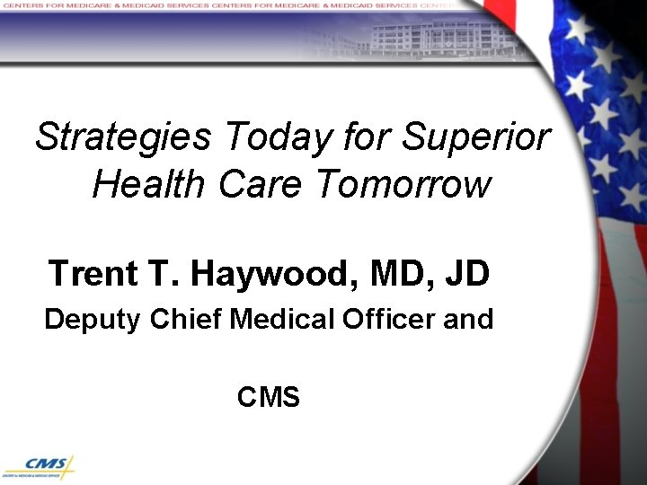 Strategies Today for Superior Health Care Tomorrow Trent T. Haywood, MD, JD Deputy Chief