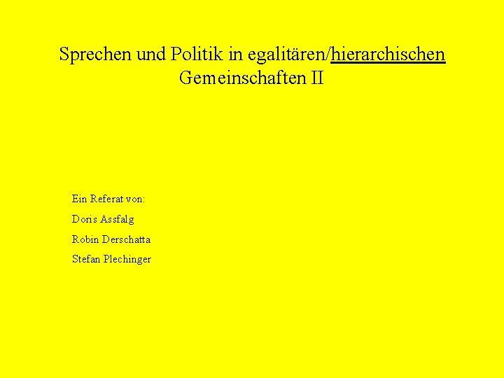 Sprechen und Politik in egalitären/hierarchischen Gemeinschaften II Ein Referat von: Doris Assfalg Robin Derschatta