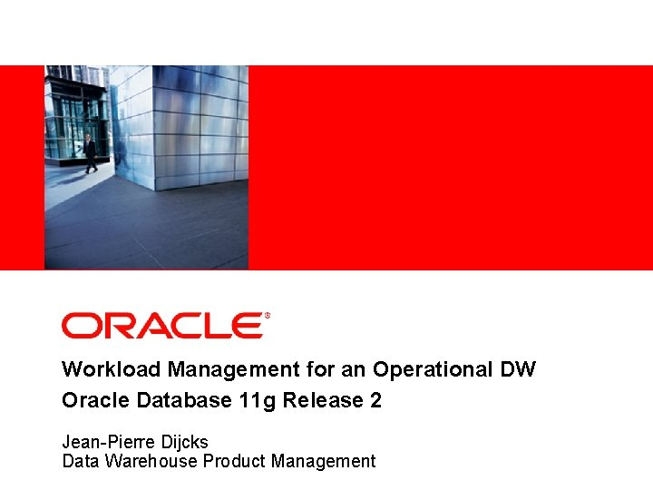 Workload Management for an Operational DW Oracle Database 11 g Release 2 Jean-Pierre Dijcks