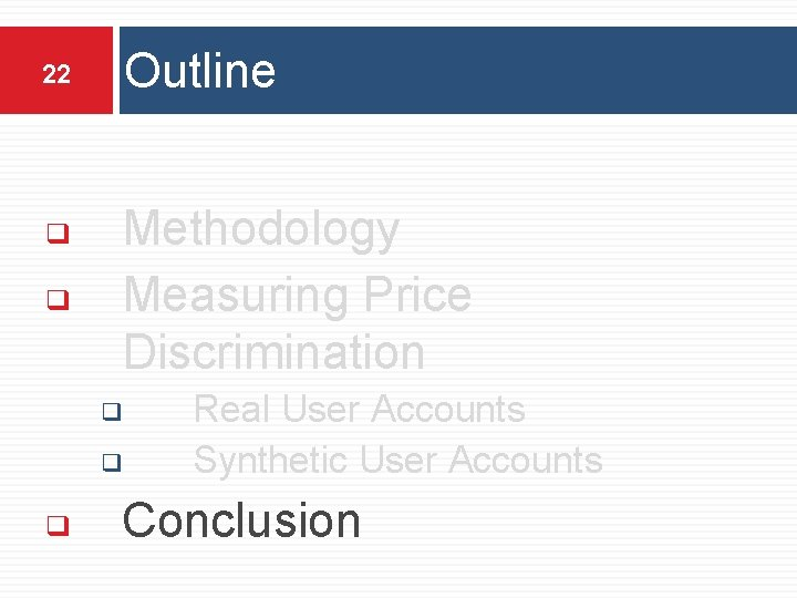 22 ❑ ❑ Outline Methodology Measuring Price Discrimination ❑ ❑ ❑ Real User Accounts