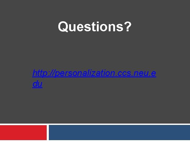 Questions? http: //personalization. ccs. neu. e du