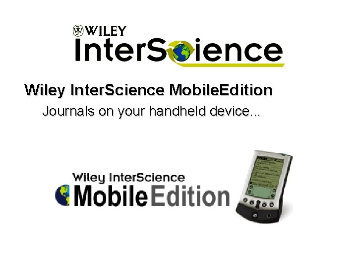 Wiley Inter. Science Mobile. Edition Journals on your handheld device. . .